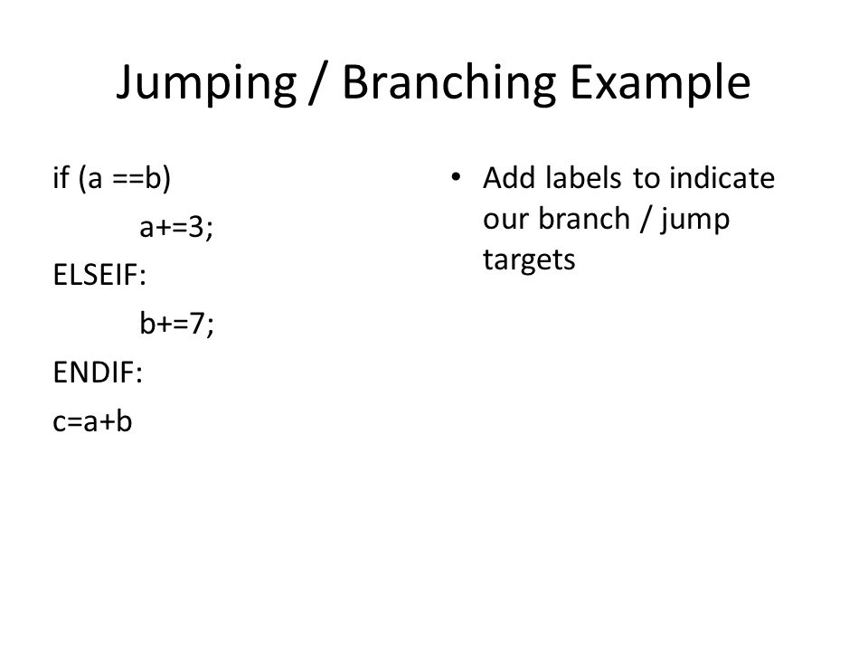 Jumping / Branching Example if (a ==b) a+=3; ELSEIF: b+=7; ENDIF: c=a+b Add labels to indicate our branch / jump targets