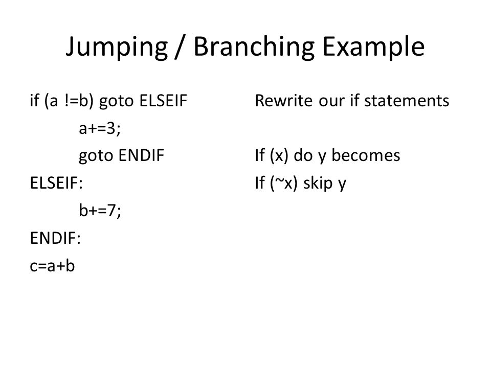 Jumping / Branching Example if (a !=b) goto ELSEIF a+=3; goto ENDIF ELSEIF: b+=7; ENDIF: c=a+b Rewrite our if statements If (x) do y becomes If (~x) skip y