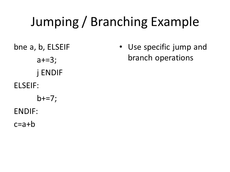 Jumping / Branching Example bne a, b, ELSEIF a+=3; j ENDIF ELSEIF: b+=7; ENDIF: c=a+b Use specific jump and branch operations