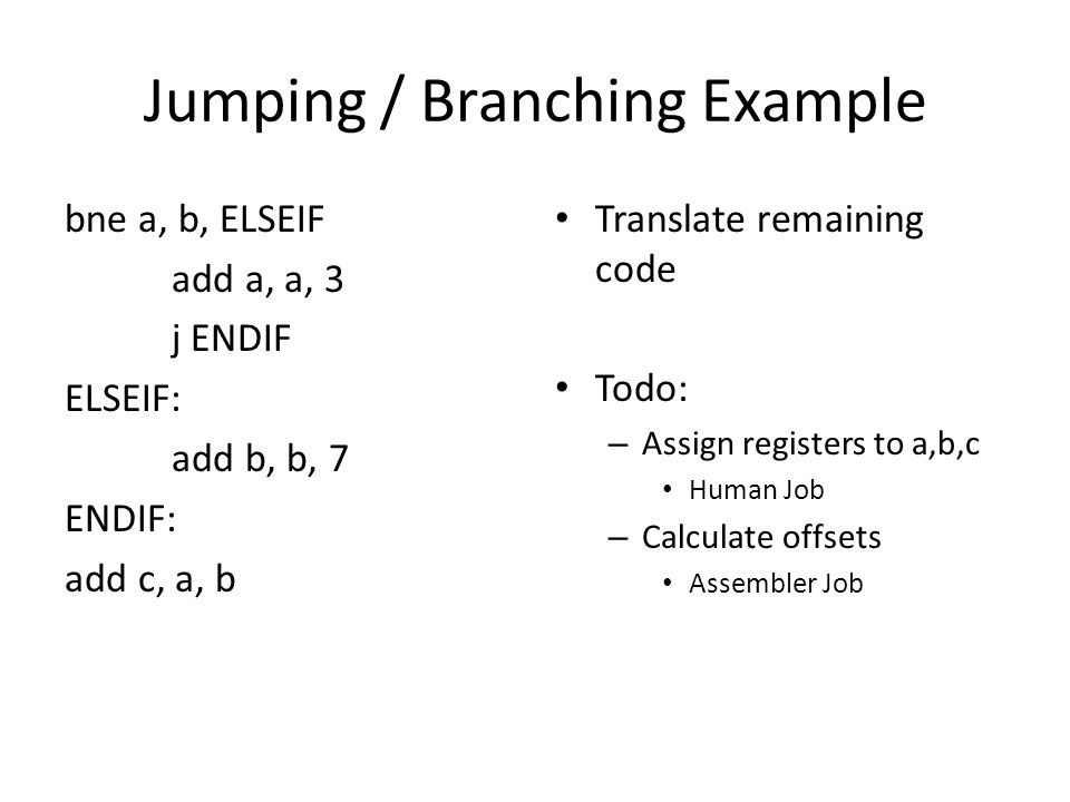 Jumping / Branching Example bne a, b, ELSEIF add a, a, 3 j ENDIF ELSEIF: add b, b, 7 ENDIF: add c, a, b Translate remaining code Todo: – Assign registers to a,b,c Human Job – Calculate offsets Assembler Job