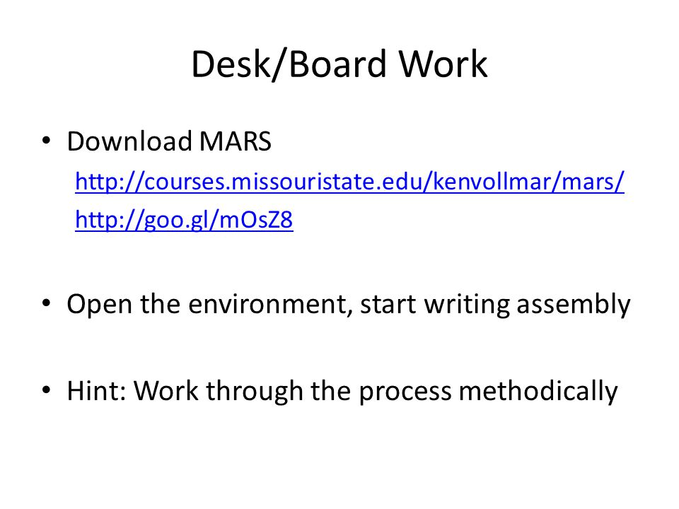 Desk/Board Work Download MARS http://courses.missouristate.edu/kenvollmar/mars/ http://goo.gl/mOsZ8 Open the environment, start writing assembly Hint: Work through the process methodically