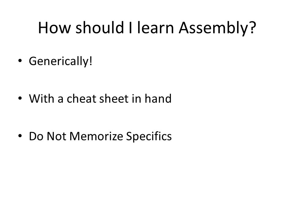 How should I learn Assembly Generically! With a cheat sheet in hand Do Not Memorize Specifics