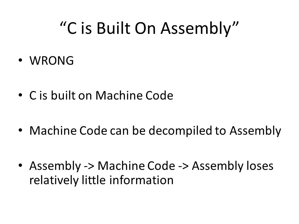 C is Built On Assembly WRONG C is built on Machine Code Machine Code can be decompiled to Assembly Assembly -> Machine Code -> Assembly loses relatively little information