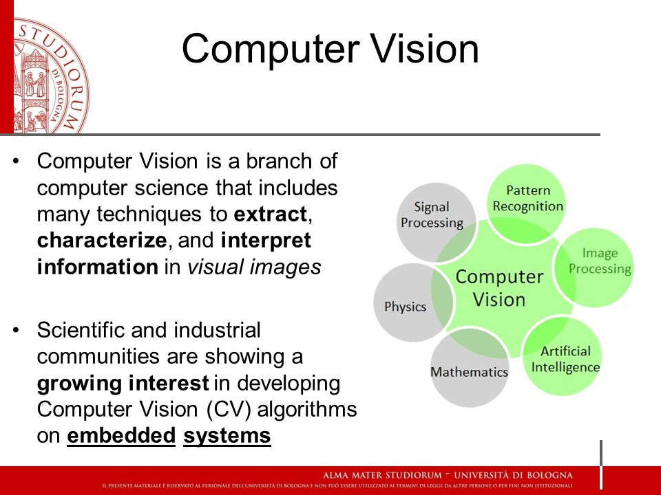 Computer Vision Computer Vision is a branch of computer science that includes many techniques to extract, characterize, and interpret information in visual images Scientific and industrial communities are showing a growing interest in developing Computer Vision (CV) algorithms on embedded systems