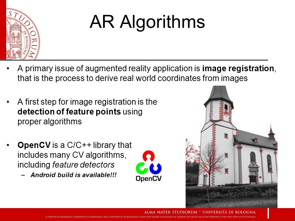 AR Algorithms A primary issue of augmented reality application is image registration, that is the process to derive real world coordinates from images A first step for image registration is the detection of feature points using proper algorithms OpenCV is a C/C++ library that includes many CV algorithms, including feature detectors –Android build is available!!!
