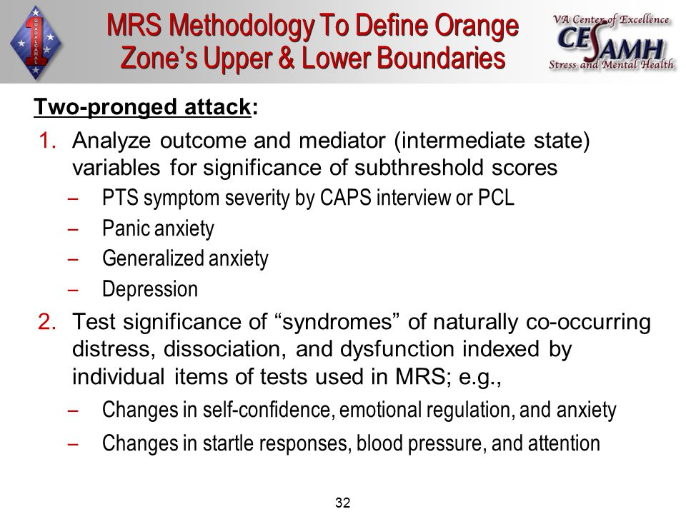 32 MRS Methodology To Define Orange Zone's Upper & Lower Boundaries Two-pronged attack: 1.Analyze outcome and mediator (intermediate state) variables for significance of subthreshold scores –PTS symptom severity by CAPS interview or PCL –Panic anxiety –Generalized anxiety –Depression 2.Test significance of syndromes of naturally co-occurring distress, dissociation, and dysfunction indexed by individual items of tests used in MRS; e.g., –Changes in self-confidence, emotional regulation, and anxiety –Changes in startle responses, blood pressure, and attention
