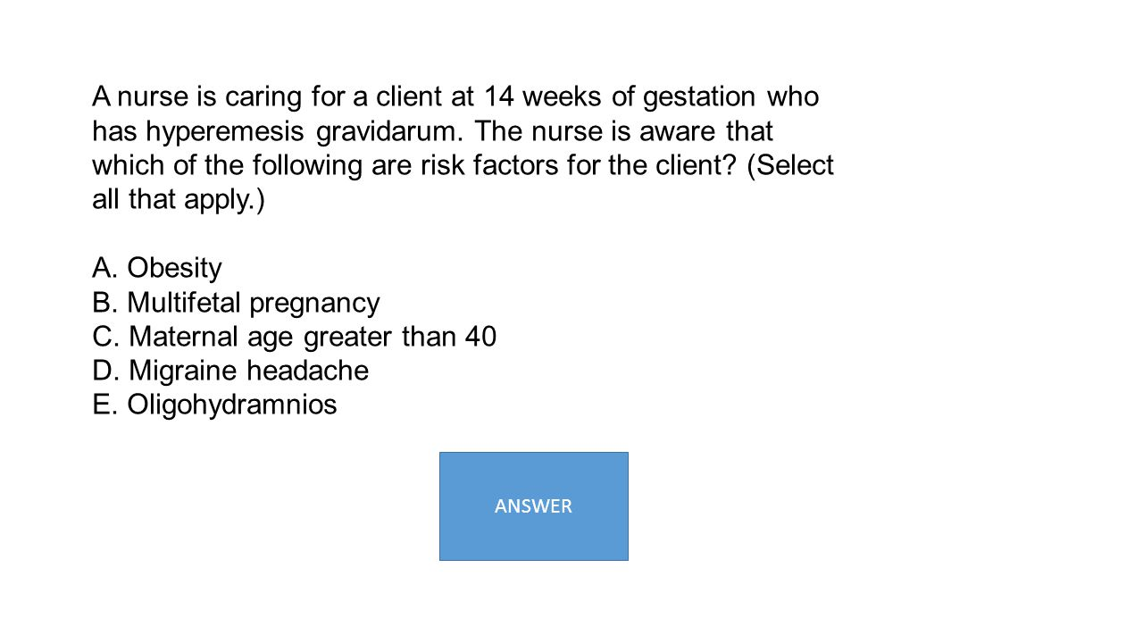 A nurse is caring for a client at 14 weeks of gestation who has hyperemesis gravidarum. The nurse is aware that which of the following are risk factor