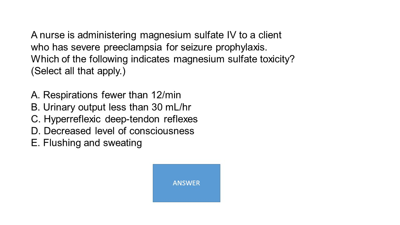A nurse is administering magnesium sulfate IV to a client who has severe preeclampsia for seizure prophylaxis. Which of the following indicates magnes