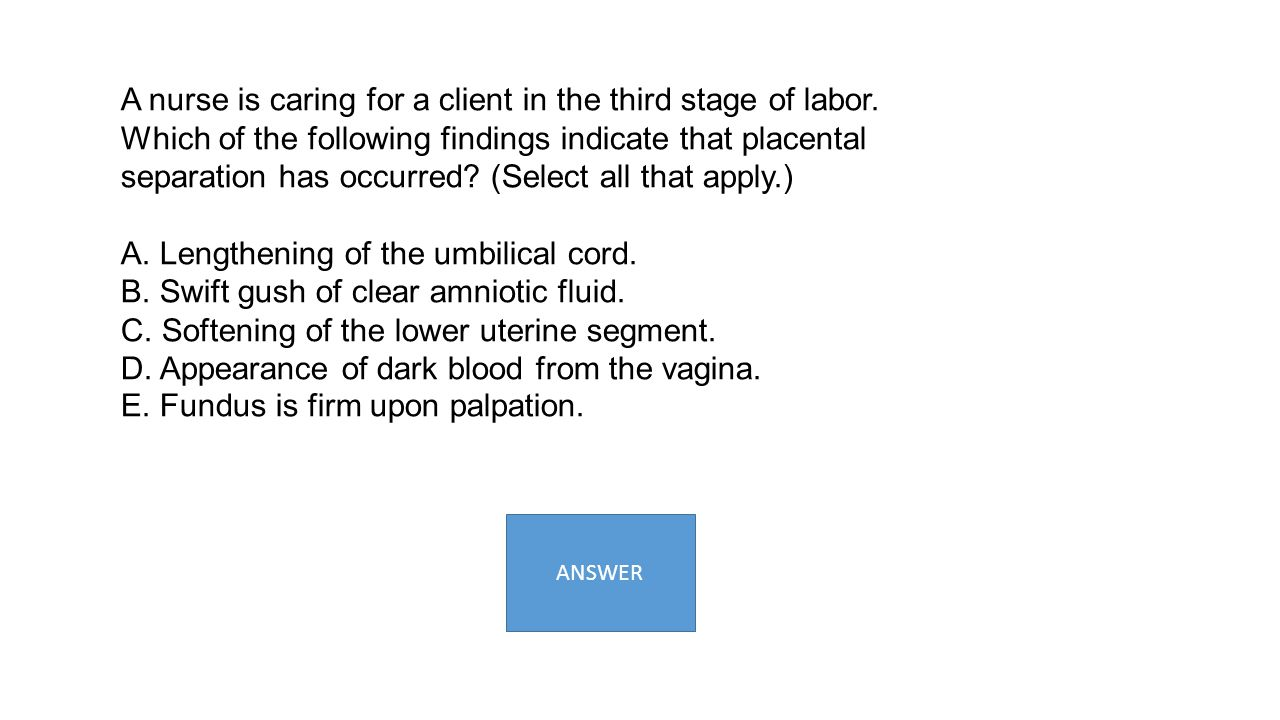 A nurse is caring for a client in the third stage of labor. Which of the following findings indicate that placental separation has occurred? (Select a