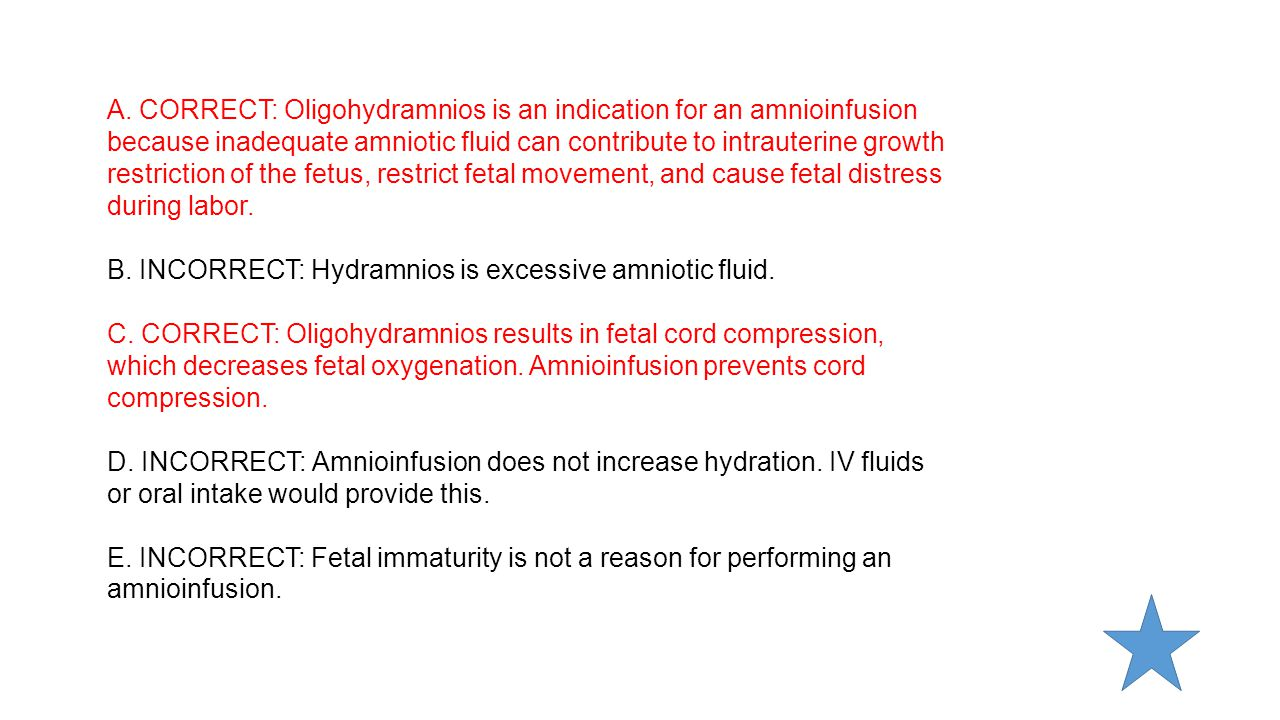 A. CORRECT: Oligohydramnios is an indication for an amnioinfusion because inadequate amniotic fluid can contribute to intrauterine growth restriction
