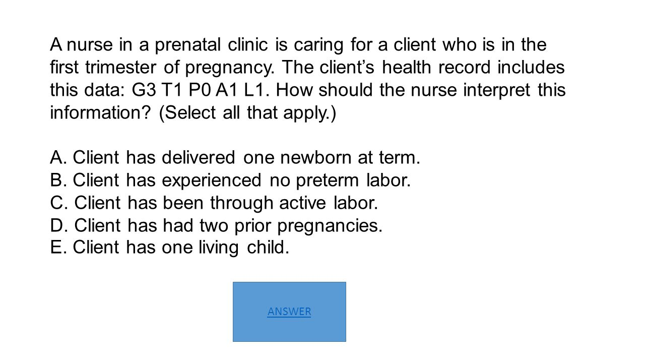 A nurse in a prenatal clinic is caring for a client who is in the first trimester of pregnancy. The client's health record includes this data: G3 T1 P