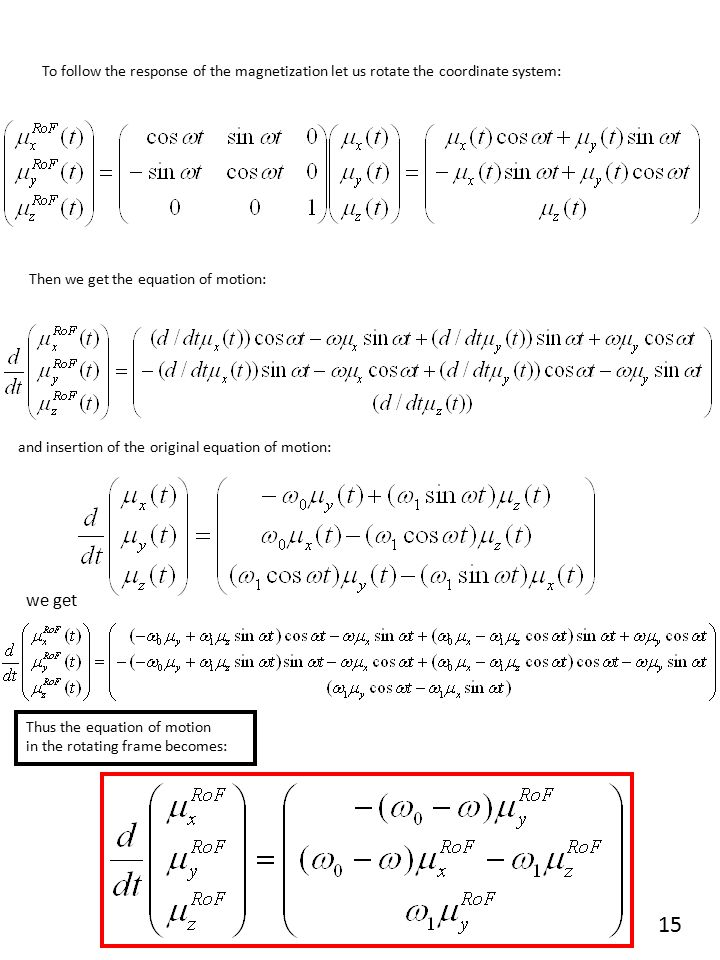 To follow the response of the magnetization let us rotate the coordinate system: Then we get the equation of motion: and insertion of the original equation of motion: we get Thus the equation of motion in the rotating frame becomes: 15