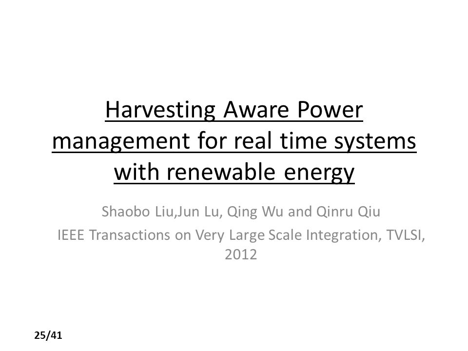 Harvesting Aware Power management for real time systems with renewable energy Shaobo Liu,Jun Lu, Qing Wu and Qinru Qiu IEEE Transactions on Very Large Scale Integration, TVLSI, 2012 25/41