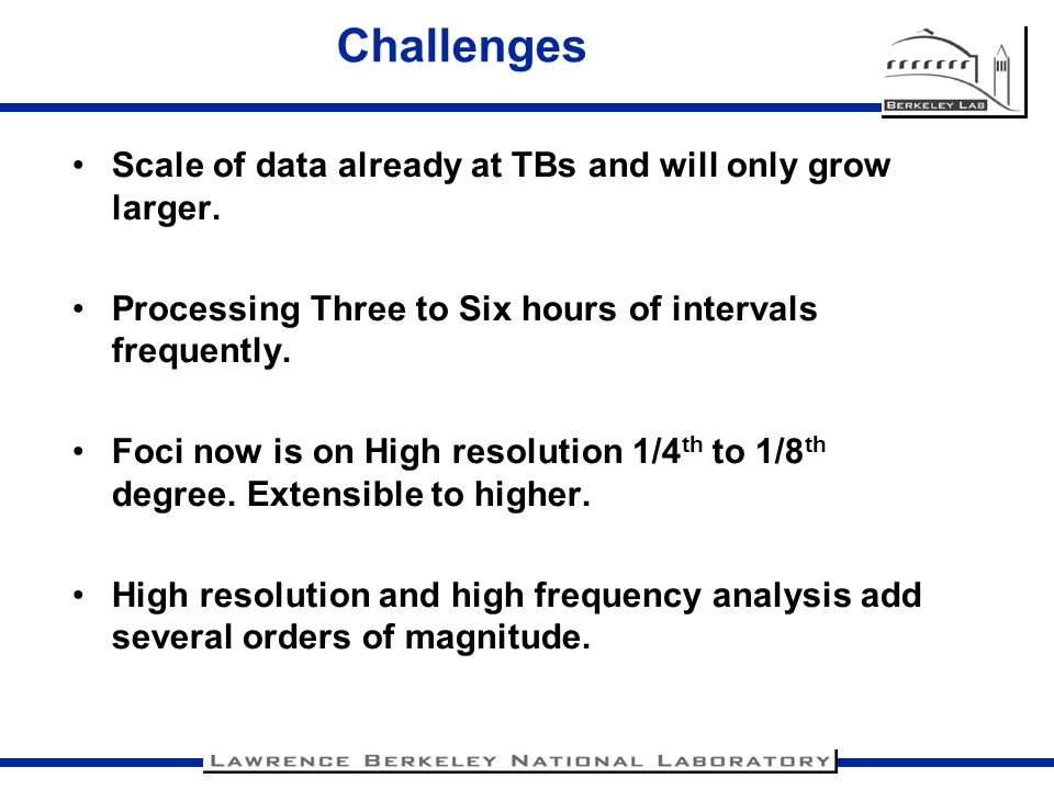 Challenges Scale of data already at TBs and will only grow larger. Processing Three to Six hours of intervals frequently. Foci now is on High resoluti