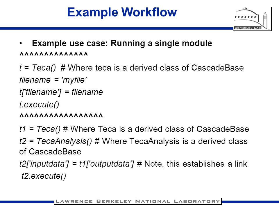 Example Workflow Example use case: Running a single module ^^^^^^^^^^^^^^ t = Teca() # Where teca is a derived class of CascadeBase filename = 'myfile