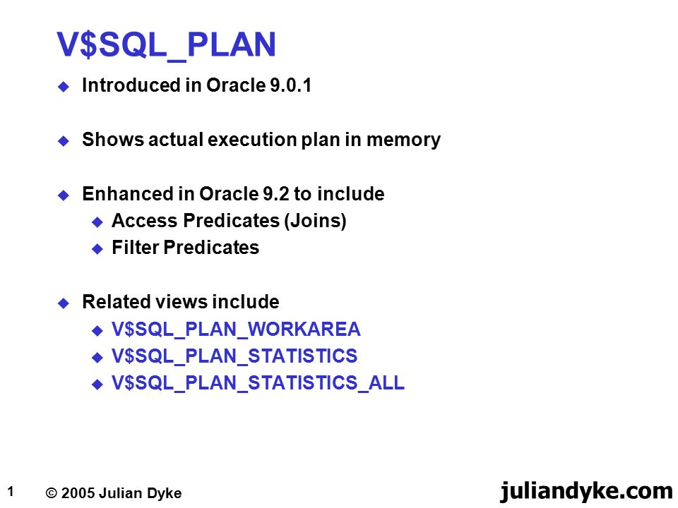 © 2005 Julian Dyke juliandyke.com 1 V$SQL_PLAN  Introduced in Oracle 9.0.1  Shows actual execution plan in memory  Enhanced in Oracle 9.2 to includ