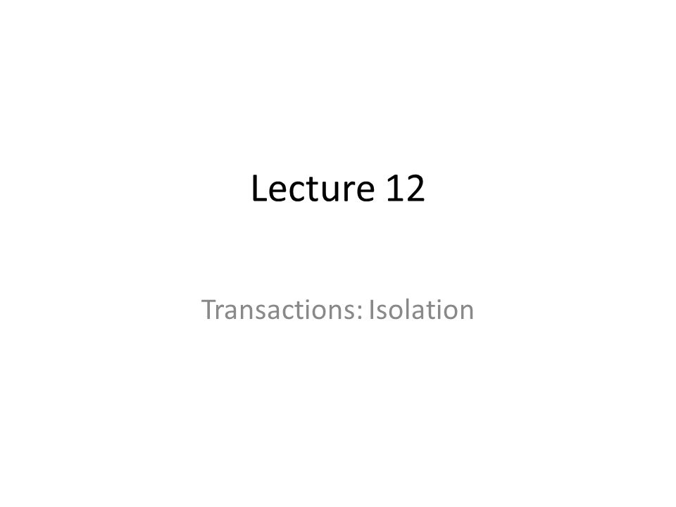 Lecture 12 Transactions: Isolation