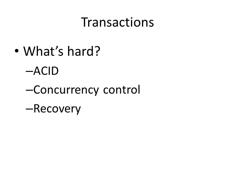 Transactions What's hard? – ACID – Concurrency control – Recovery