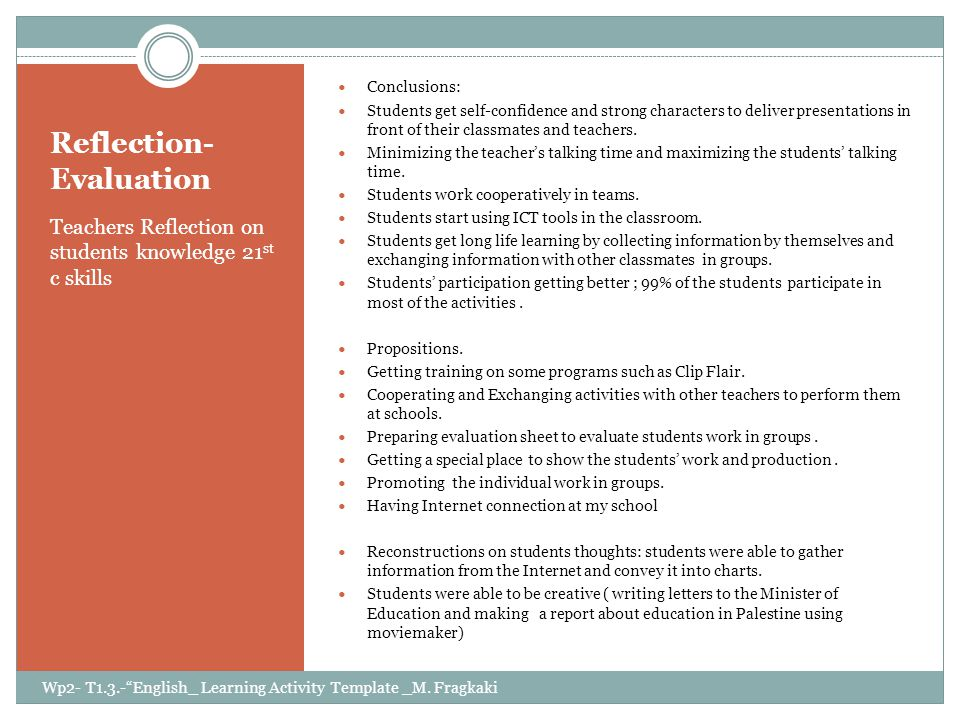 Reflection- Evaluation Teachers Reflection on students knowledge 21 st c skills Conclusions: Students get self-confidence and strong characters to deliver presentations in front of their classmates and teachers.