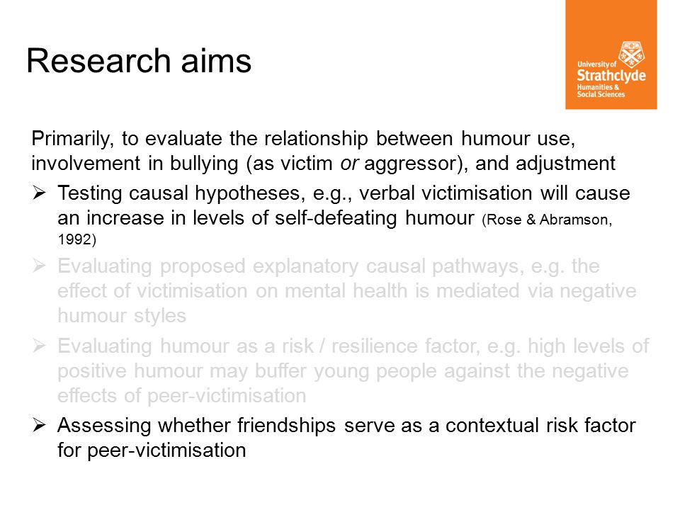 Primarily, to evaluate the relationship between humour use, involvement in bullying (as victim or aggressor), and adjustment  Testing causal hypotheses, e.g., verbal victimisation will cause an increase in levels of self-defeating humour (Rose & Abramson, 1992)  Evaluating proposed explanatory causal pathways, e.g.