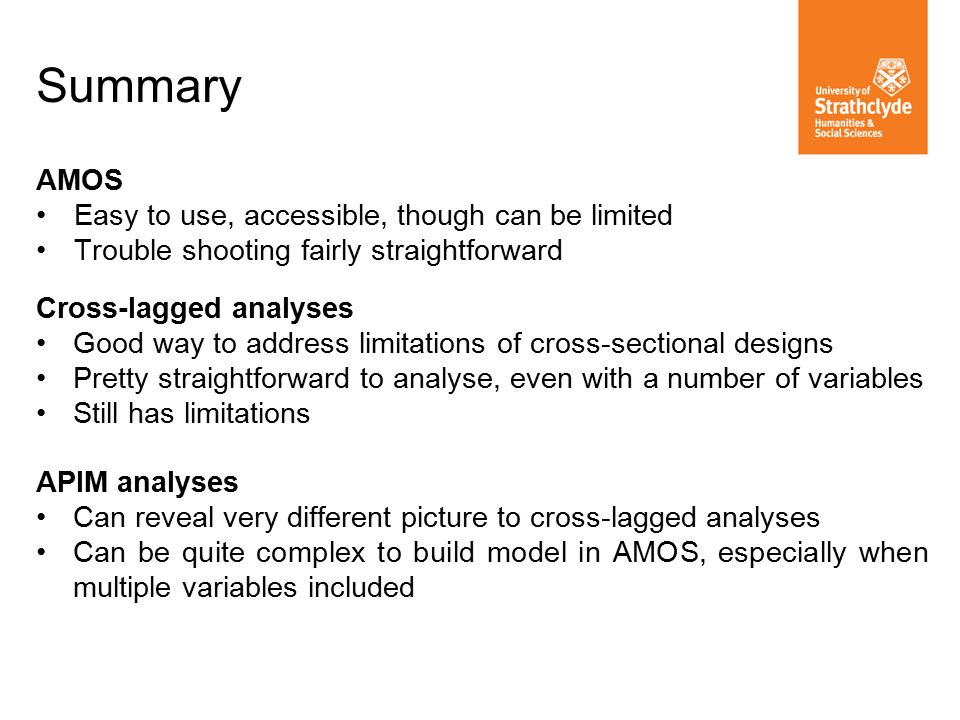 Summary AMOS Easy to use, accessible, though can be limited Trouble shooting fairly straightforward Cross-lagged analyses Good way to address limitations of cross-sectional designs Pretty straightforward to analyse, even with a number of variables Still has limitations APIM analyses Can reveal very different picture to cross-lagged analyses Can be quite complex to build model in AMOS, especially when multiple variables included
