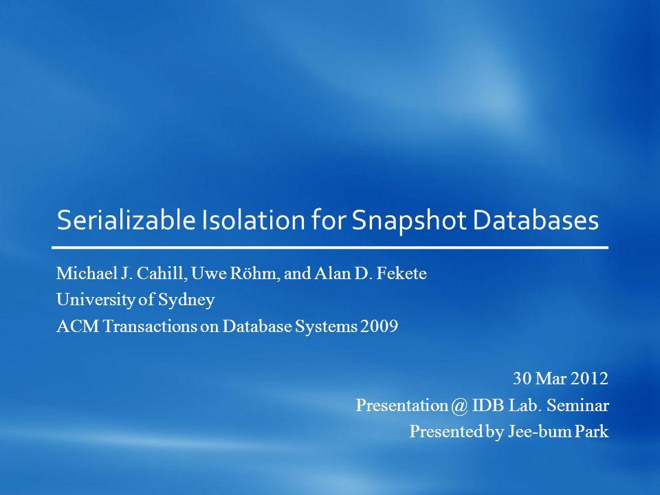 Serializable Isolation for Snapshot Databases Michael J.