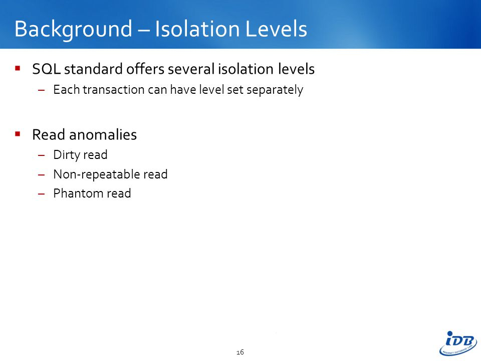 Background – Isolation Levels  SQL standard offers several isolation levels –Each transaction can have level set separately  Read anomalies –Dirty read –Non-repeatable read –Phantom read 16
