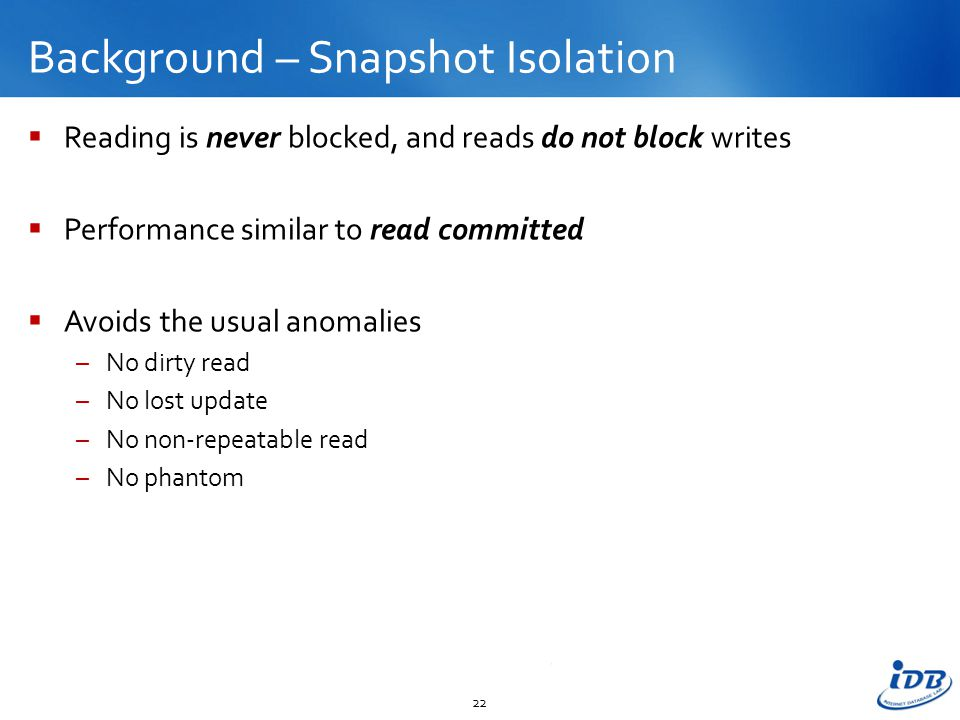 Background – Snapshot Isolation  Reading is never blocked, and reads do not block writes  Performance similar to read committed  Avoids the usual anomalies –No dirty read –No lost update –No non-repeatable read –No phantom 22