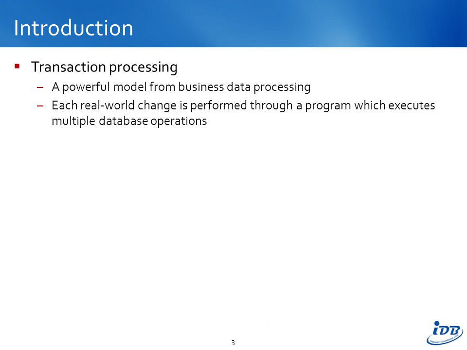 Introduction  Transaction processing –A powerful model from business data processing –Each real-world change is performed through a program which executes multiple database operations 3