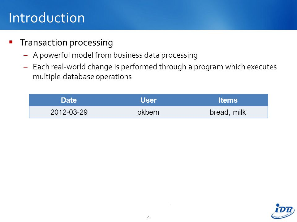 Introduction  Transaction processing –A powerful model from business data processing –Each real-world change is performed through a program which executes multiple database operations 4 DateUserItems 2012-03-29okbembread, milk
