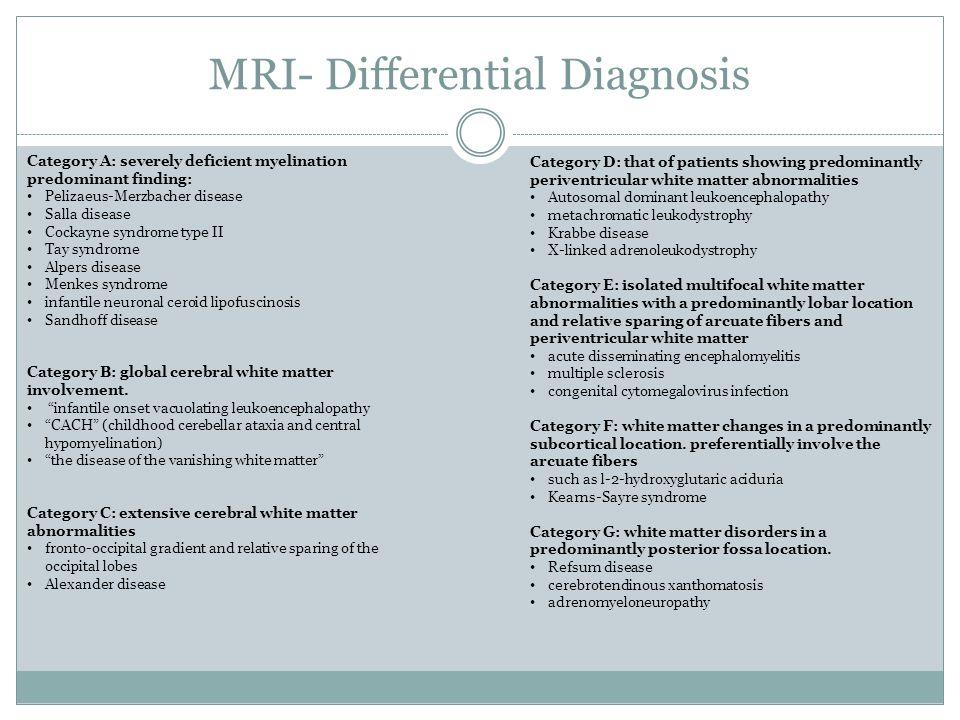 MRI- Differential Diagnosis Category A: severely deficient myelination predominant finding: Pelizaeus-Merzbacher disease Salla disease Cockayne syndro