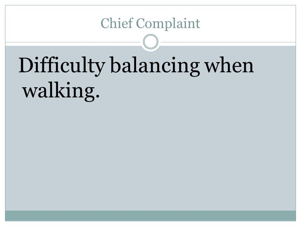 Chief Complaint Difficulty balancing when walking.