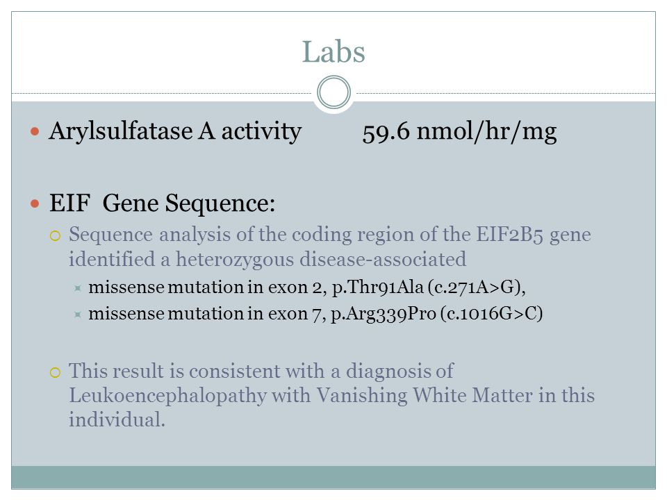 Labs Arylsulfatase A activity59.6 nmol/hr/mg EIF Gene Sequence:  Sequence analysis of the coding region of the EIF2B5 gene identified a heterozygous