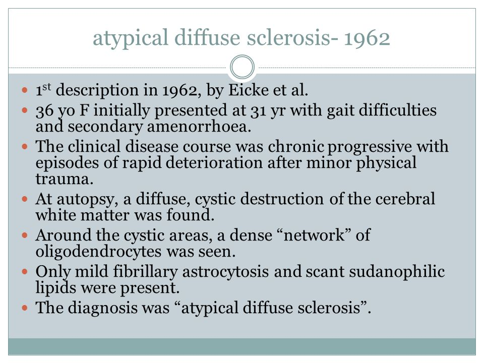 atypical diffuse sclerosis- 1962 1 st description in 1962, by Eicke et al. 36 yo F initially presented at 31 yr with gait difficulties and secondary a