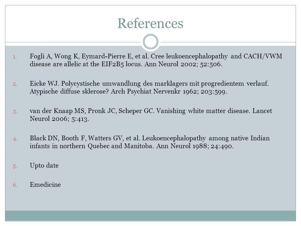 References 1. Fogli A, Wong K, Eymard-Pierre E, et al. Cree leukoencephalopathy and CACH/VWM disease are allelic at the EIF2B5 locus. Ann Neurol 2002;