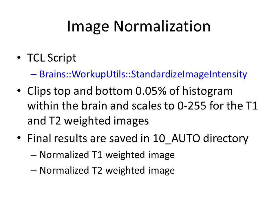 Image Normalization TCL Script – Brains::WorkupUtils::StandardizeImageIntensity Clips top and bottom 0.05% of histogram within the brain and scales to