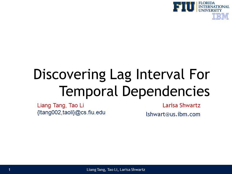 Discovering Lag Interval For Temporal Dependencies Larisa Shwartz lshwart@us.ibm.com Liang Tang, Tao Li, Larisa Shwartz1 Liang Tang, Tao Li {ltang002,taoli}@cs.fiu.edu