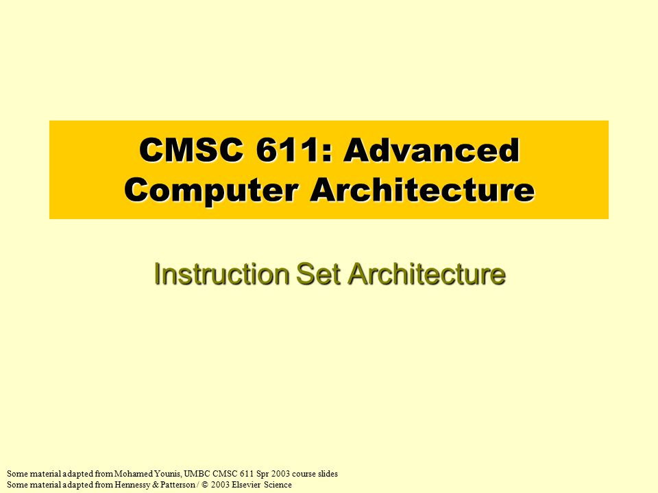 CMSC 611: Advanced Computer Architecture Instruction Set Architecture Some material adapted from Mohamed Younis, UMBC CMSC 611 Spr 2003 course slides