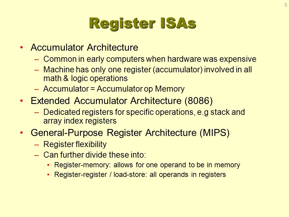 Register ISAs Accumulator Architecture –Common in early computers when hardware was expensive –Machine has only one register (accumulator) involved in all math & logic operations –Accumulator = Accumulator op Memory Extended Accumulator Architecture (8086) –Dedicated registers for specific operations, e.g stack and array index registers General-Purpose Register Architecture (MIPS) –Register flexibility –Can further divide these into: Register-memory: allows for one operand to be in memory Register-register / load-store: all operands in registers 5