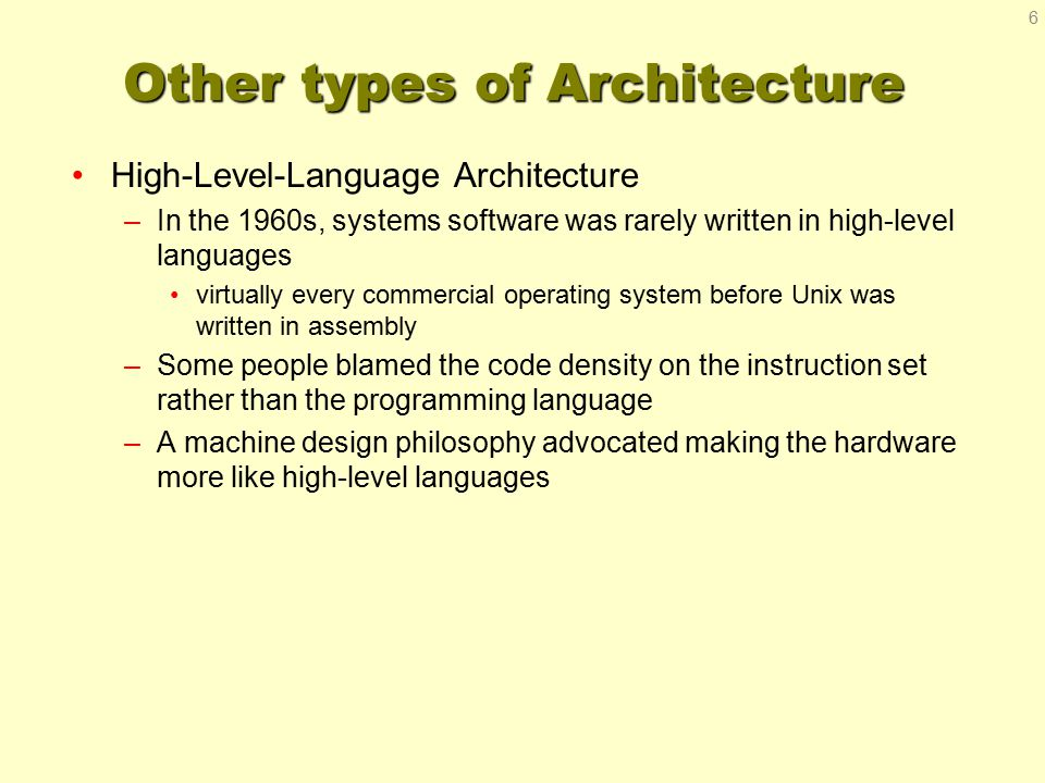 Other types of Architecture High-Level-Language Architecture –In the 1960s, systems software was rarely written in high-level languages virtually ever