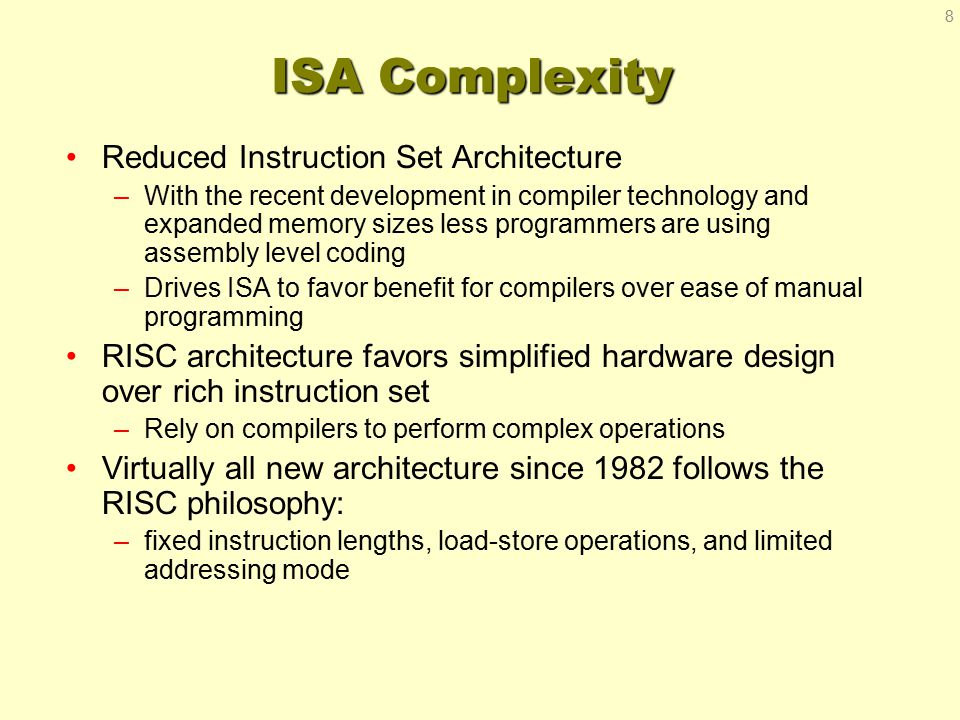 ISA Complexity Reduced Instruction Set Architecture –With the recent development in compiler technology and expanded memory sizes less programmers are using assembly level coding –Drives ISA to favor benefit for compilers over ease of manual programming RISC architecture favors simplified hardware design over rich instruction set –Rely on compilers to perform complex operations Virtually all new architecture since 1982 follows the RISC philosophy: –fixed instruction lengths, load-store operations, and limited addressing mode 8