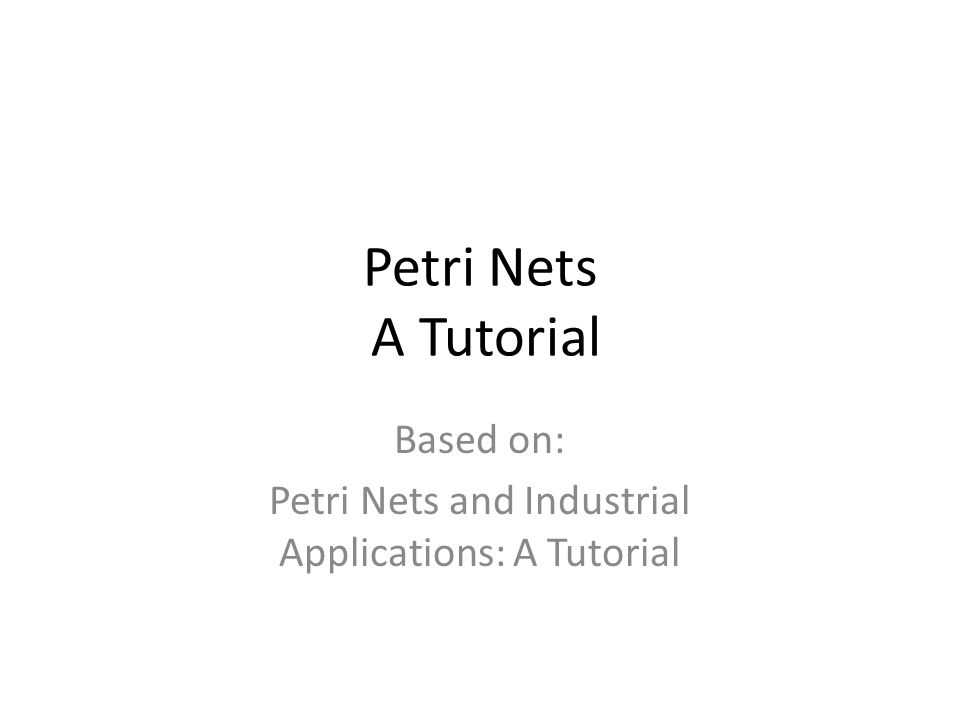 Petri Nets A Tutorial Based on: Petri Nets and Industrial Applications: A Tutorial