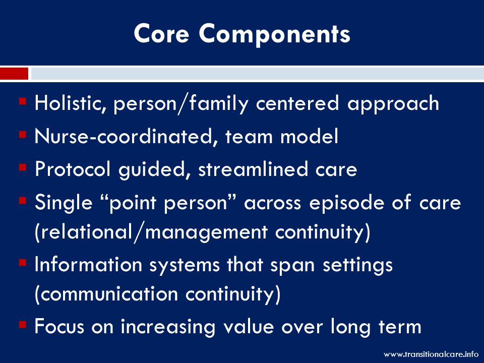 Core Components  Holistic, person/family centered approach  Nurse-coordinated, team model  Protocol guided, streamlined care  Single point person across episode of care (relational/management continuity)  Information systems that span settings (communication continuity)  Focus on increasing value over long term www.transitionalcare.info