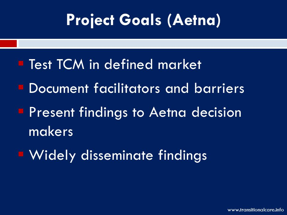 Project Goals (Aetna)  Test TCM in defined market  Document facilitators and barriers  Present findings to Aetna decision makers  Widely disseminate findings www.transitionalcare.info