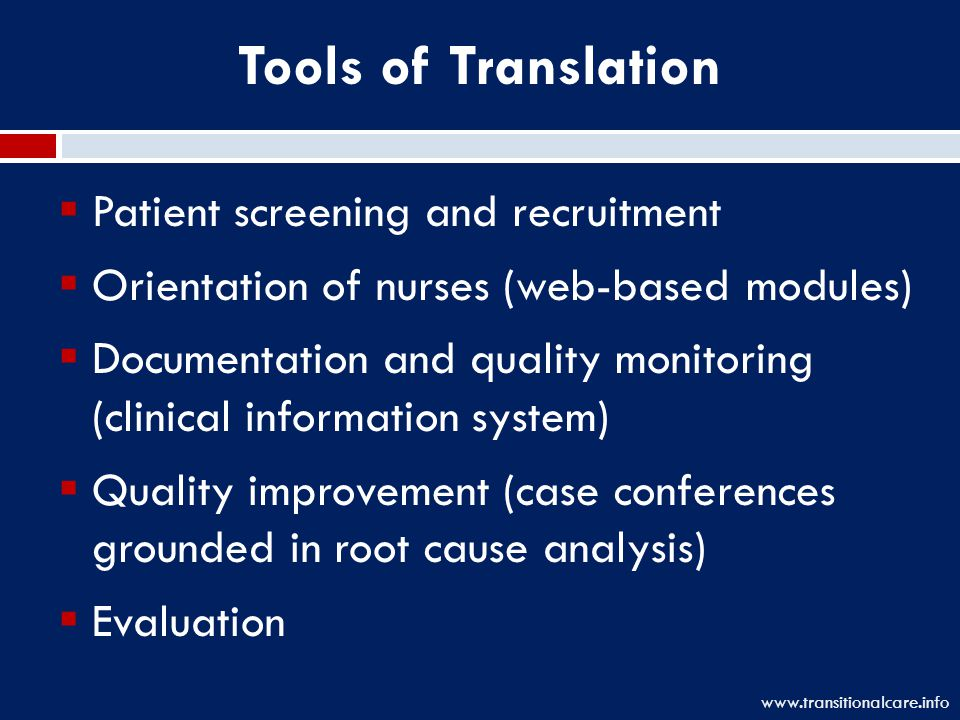 Tools of Translation  Patient screening and recruitment  Orientation of nurses (web-based modules)  Documentation and quality monitoring (clinical information system)  Quality improvement (case conferences grounded in root cause analysis)  Evaluation www.transitionalcare.info