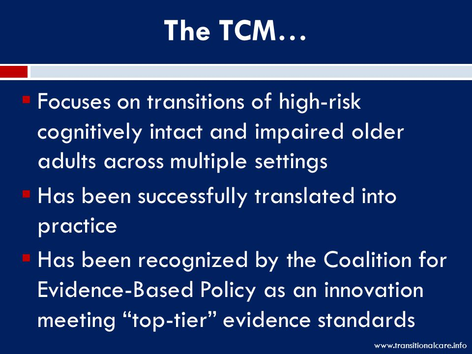 The TCM…  Focuses on transitions of high-risk cognitively intact and impaired older adults across multiple settings  Has been successfully translated into practice  Has been recognized by the Coalition for Evidence-Based Policy as an innovation meeting top-tier evidence standards www.transitionalcare.info