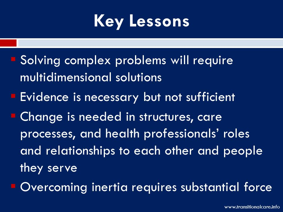 Key Lessons  Solving complex problems will require multidimensional solutions  Evidence is necessary but not sufficient  Change is needed in structures, care processes, and health professionals' roles and relationships to each other and people they serve  Overcoming inertia requires substantial force www.transitionalcare.info