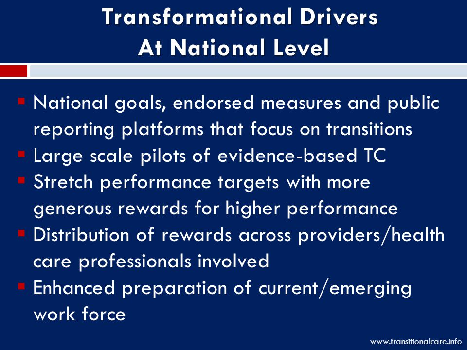  National goals, endorsed measures and public reporting platforms that focus on transitions  Large scale pilots of evidence-based TC  Stretch performance targets with more generous rewards for higher performance  Distribution of rewards across providers/health care professionals involved  Enhanced preparation of current/emerging work force www.transitionalcare.info