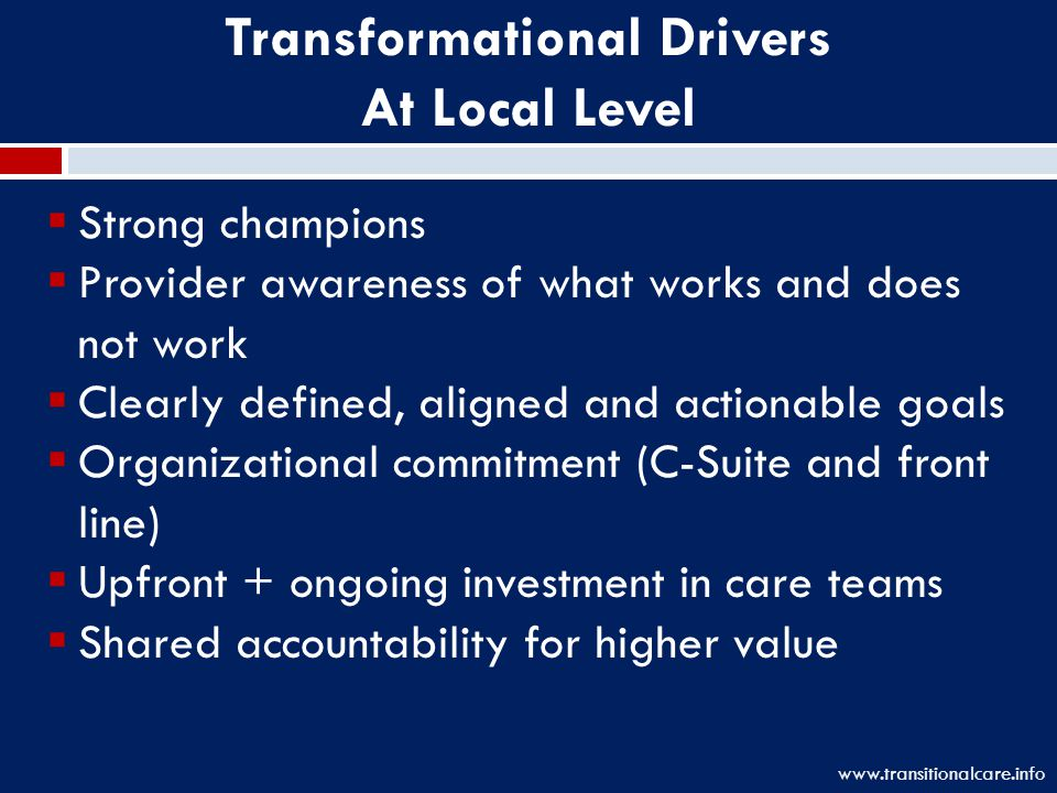 Transformational Drivers At Local Level  Strong champions  Provider awareness of what works and does not work  Clearly defined, aligned and actionable goals  Organizational commitment (C-Suite and front line)  Upfront + ongoing investment in care teams  Shared accountability for higher value www.transitionalcare.info
