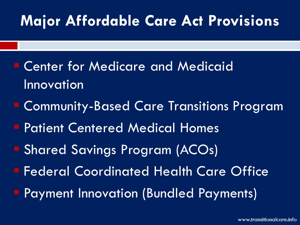Major Affordable Care Act Provisions  Center for Medicare and Medicaid Innovation  Community-Based Care Transitions Program  Patient Centered Medical Homes  Shared Savings Program (ACOs)  Federal Coordinated Health Care Office  Payment Innovation (Bundled Payments) www.transitionalcare.info